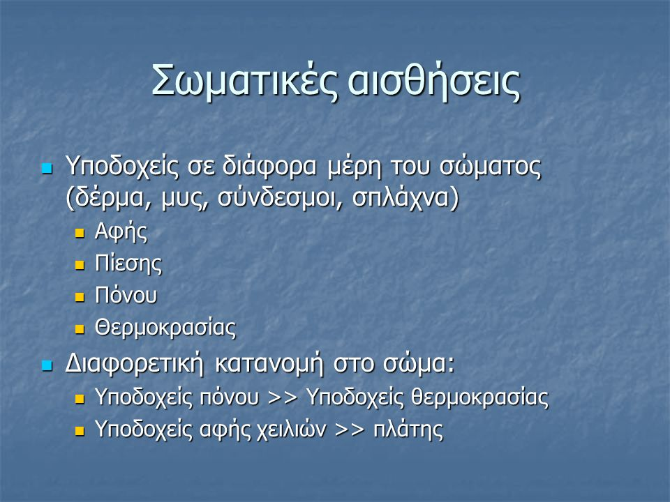 Σωματικές αισθήσεις Υποδοχείς σε διάφορα μέρη του σώματος (δέρμα, μυς, σύνδεσμοι, σπλάχνα) Υποδοχείς σε διάφορα μέρη του σώματος (δέρμα, μυς, σύνδεσμοι, σπλάχνα) Αφής Αφής Πίεσης Πίεσης Πόνου Πόνου Θερμοκρασίας Θερμοκρασίας Διαφορετική κατανομή στο σώμα: Διαφορετική κατανομή στο σώμα: Υποδοχείς πόνου >> Υποδοχείς θερμοκρασίας Υποδοχείς πόνου >> Υποδοχείς θερμοκρασίας Υποδοχείς αφής χειλιών >> πλάτης Υποδοχείς αφής χειλιών >> πλάτης