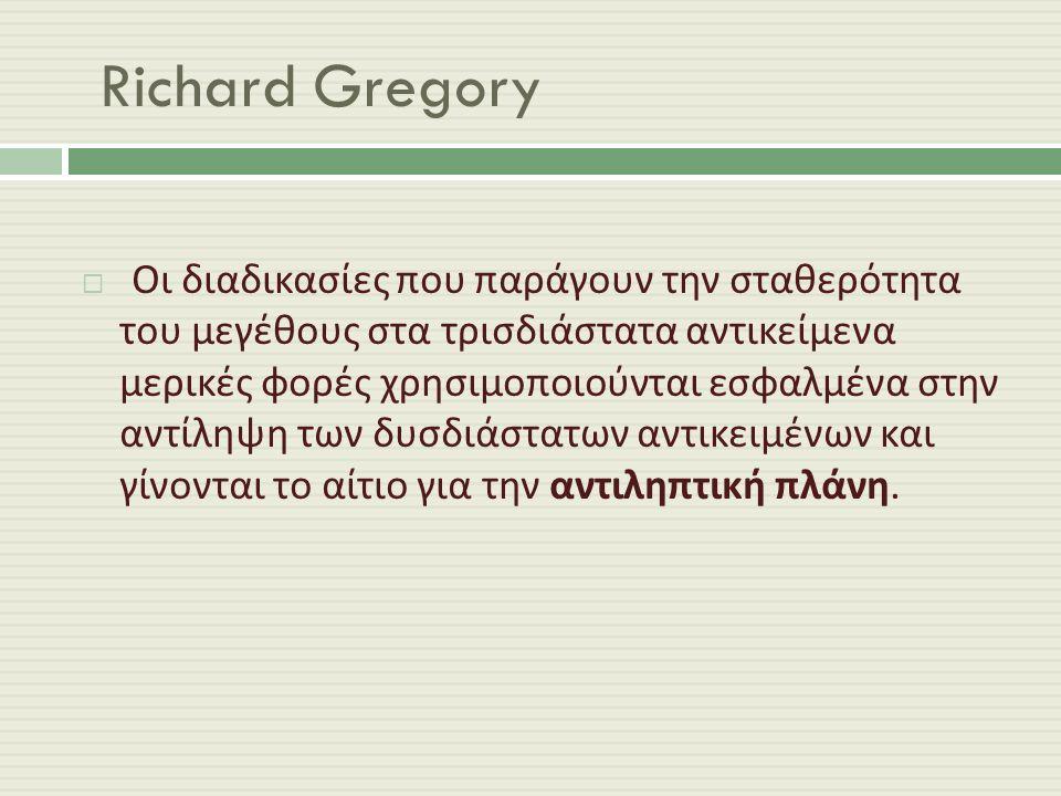 Richard Gregory  Οι διαδικασίες που παράγουν την σταθερότητα του μεγέθους στα τρισδιάστατα αντικείμενα μερικές φορές χρησιμοποιούνται εσφαλμένα στην αντίληψη των δυσδιάστατων αντικειμένων και γίνονται το αίτιο για την αντιληπτική πλάνη.