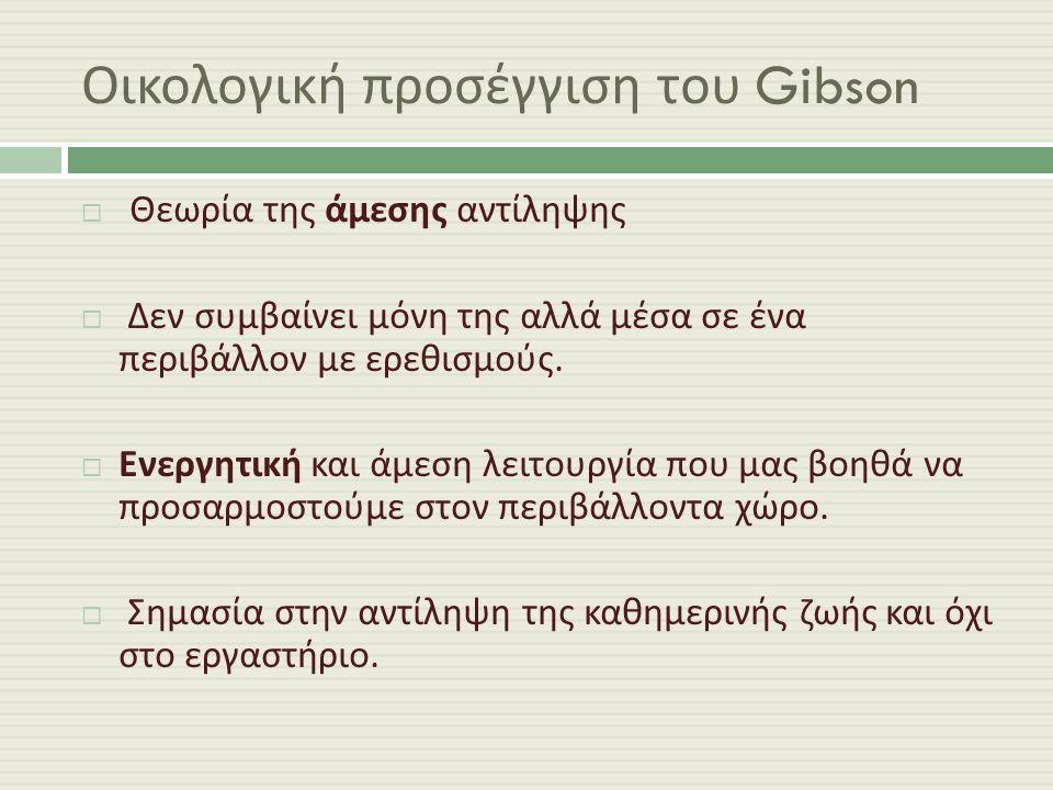 Οικολογική προσέγγιση του Gibson  Θεωρία της άμεσης αντίληψης  Δεν συμβαίνει μόνη της αλλά μέσα σε ένα περιβάλλον με ερεθισμούς.