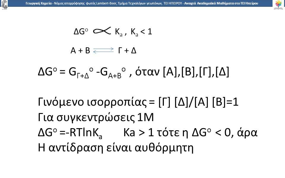 6 Γεωργική Χημεία - Νόμος απορρόφησης φωτός Lambert-Beer, Τμήμα Τεχνολόγων γεωπόνων, ΤΕΙ ΗΠΕΙΡΟΥ - Ανοιχτά Ακαδημαϊκά Μαθήματα στο ΤΕΙ Ηπείρου Α + Β Γ + Δ ΔG o K a,K a < 1 ΔG o = G Γ+Δ o -G Α+Β o, όταν [Α],[Β],[Γ],[Δ] Γινόμενο ισορροπίας = [Γ] [Δ]/[Α] [Β]=1 Για συγκεντρώσεις 1Μ ΔG o =-RTlnK a Ka > 1 τότε η ΔG o < 0, άρα Η αντίδραση είναι αυθόρμητη
