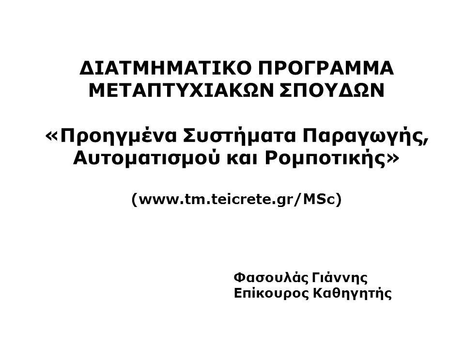 ΔΙΑΤΜΗΜΑΤΙΚΟ ΠΡΟΓΡΑΜΜΑ ΜΕΤΑΠΤΥΧΙΑΚΩΝ ΣΠΟΥΔΩΝ «Προηγμένα Συστήματα Παραγωγής, Αυτοματισμού και Ρομποτικής» (www.tm.teicrete.gr/MSc) Φασουλάς Γιάννης Επίκουρος Καθηγητής
