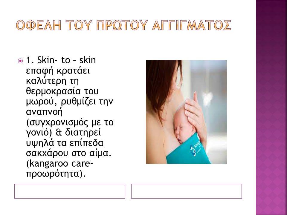  1. Skin- to – skin επαφή κρατάει καλύτερη τη θερμοκρασία του μωρού, ρυθμίζει την αναπνοή (συγχρονισμός με το γονιό) & διατηρεί υψηλά τα επίπεδα σακχ