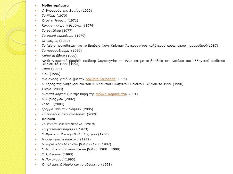 Μυθιστορήματα Ο Θησαυρός της Βαγίας (1969) Το Ψέμα (1970) Όταν ο Ήλιος… (1971) Κόκκινη κλωστή δεμένη… (1974) Τα γενέθλια (1977) Τα στενά παπούτσια (1979) Οι νικητές (1983) Τα Χέγια προτάθηκαν για το βραβείο Χάνς Κρίστιαν Άντερσεν(του καλύτερου ευρωπαικόύ παραμυθιού)(1987) Το παραράδιασμα (1989) Κρίμα κι άδικο (1990) Nινέτ Ά κρατικό βραβείο παιδικής λογοτεχνίας το 1993 και με το βραβείο του Κύκλου του Ελληνικού Παιδικού Βιβλίου το 1999 (1993) Zoυμ (1994) E.Π.