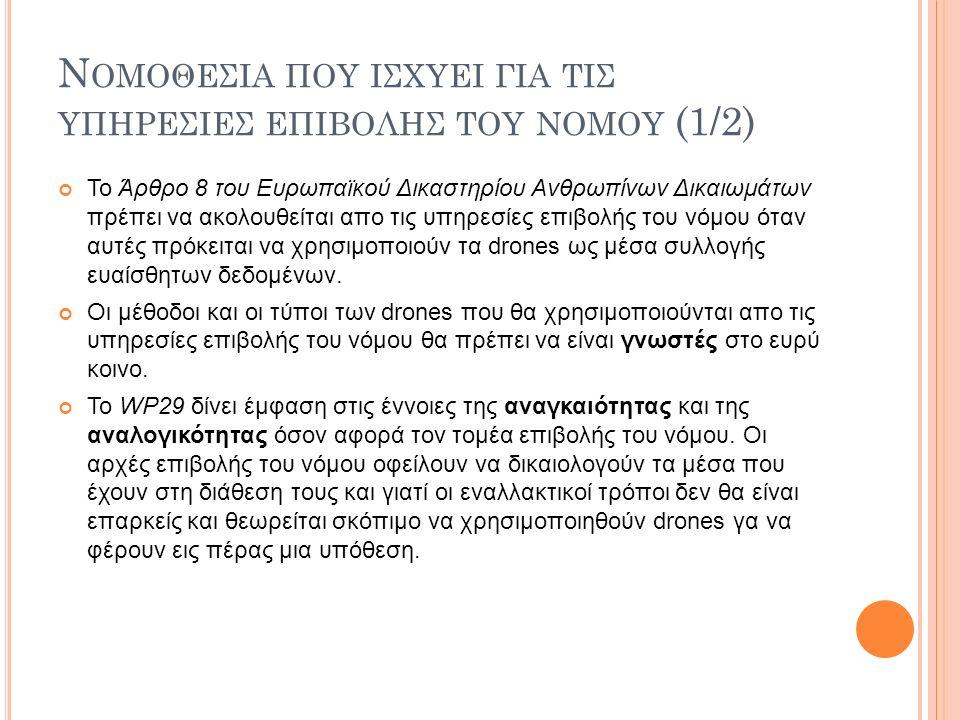 Ν ΟΜΟΘΕΣΙΑ ΠΟΥ ΙΣΧΥΕΙ ΓΙΑ ΤΙΣ ΥΠΗΡΕΣΙΕΣ ΕΠΙΒΟΛΗΣ ΤΟΥ ΝΟΜΟΥ (1/2) Το Άρθρο 8 του Ευρωπαϊκού Δικαστηρίου Ανθρωπίνων Δικαιωμάτων πρέπει να ακολουθείται απο τις υπηρεσίες επιβολής του νόμου όταν αυτές πρόκειται να χρησιμοποιούν τα drones ως μέσα συλλογής ευαίσθητων δεδομένων.