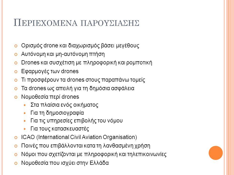 Π ΕΡΙΕΧΟΜΕΝΑ ΠΑΡΟΥΣΙΑΣΗΣ Ορισμός drone και διαχωρισμός βάσει μεγέθους Αυτόνομη και μη-αυτόνομη πτήση Drones και συσχέτιση με πληροφορική και ρομποτική Εφαρμογές των drones Τι προσφέρουν τα drones στους παραπάνω τομείς Τα drones ως απειλή για τη δημόσια ασφάλεια Νομοθεσία περί drones Στα πλαίσια ενός οικήματος Για τη δημοσιογραφία Για τις υπηρεσίες επιβολής του νόμου Για τους κατασκευαστές ICAO (International Civil Aviation Organisation) Ποινές που επιβάλλονται κατα τη λανθασμένη χρήση Νόμοι που σχετίζονται με πληροφορική και τηλεπικοινωνίες Νομοθεσία που ισχύει στην Ελλάδα