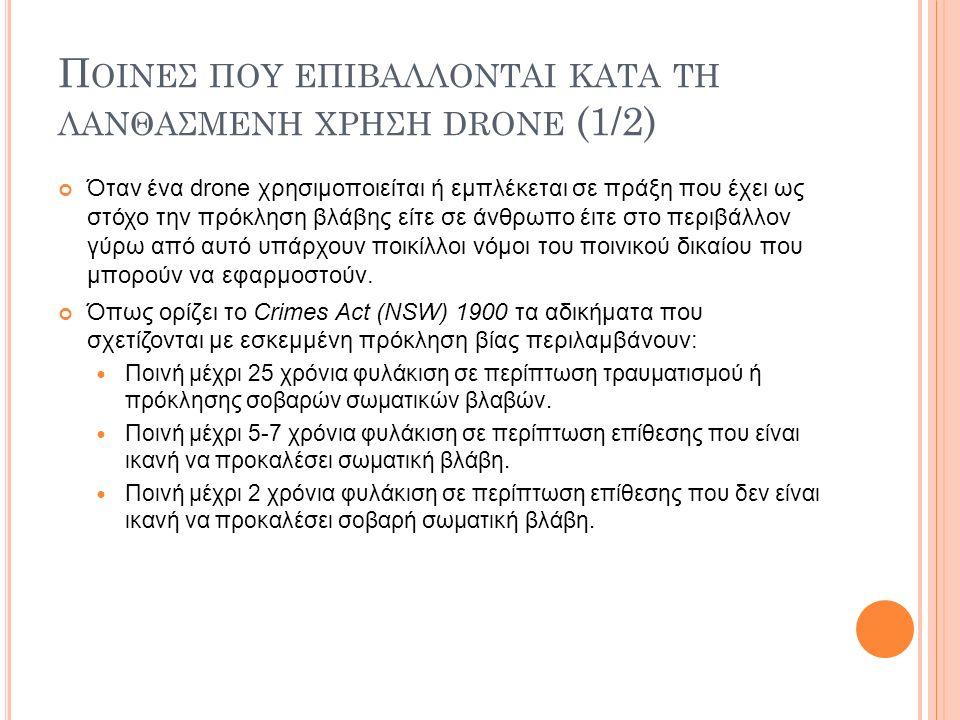 Π ΟΙΝΕΣ ΠΟΥ ΕΠΙΒΑΛΛΟΝΤΑΙ ΚΑΤΑ ΤΗ ΛΑΝΘΑΣΜΕΝΗ ΧΡΗΣΗ DRONE (1/2) Όταν ένα drone χρησιμοποιείται ή εμπλέκεται σε πράξη που έχει ως στόχο την πρόκληση βλάβης είτε σε άνθρωπο έιτε στο περιβάλλον γύρω από αυτό υπάρχουν ποικίλλοι νόμοι του ποινικού δικαίου που μπορούν να εφαρμοστούν.