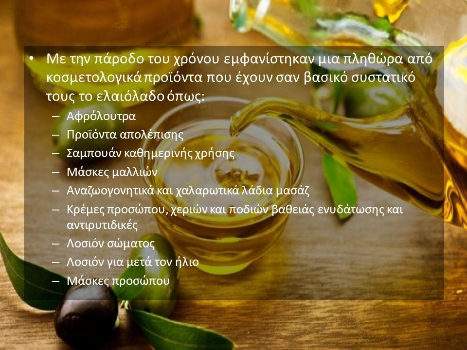 Με την πάροδο του χρόνου εμφανίστηκαν μια πληθώρα από κοσμετολογικά προϊόντα που έχουν σαν βασικό συστατικό τους το ελαιόλαδο όπως: – Αφρόλουτρα – Προϊόντα απολέπισης – Σαμπουάν καθημερινής χρήσης – Μάσκες μαλλιών – Αναζωογονητικά και χαλαρωτικά λάδια μασάζ – Κρέμες προσώπου, χεριών και ποδιών βαθειάς ενυδάτωσης και αντιρυτιδικές – Λοσιόν σώματος – Λοσιόν για μετά τον ήλιο – Μάσκες προσώπου
