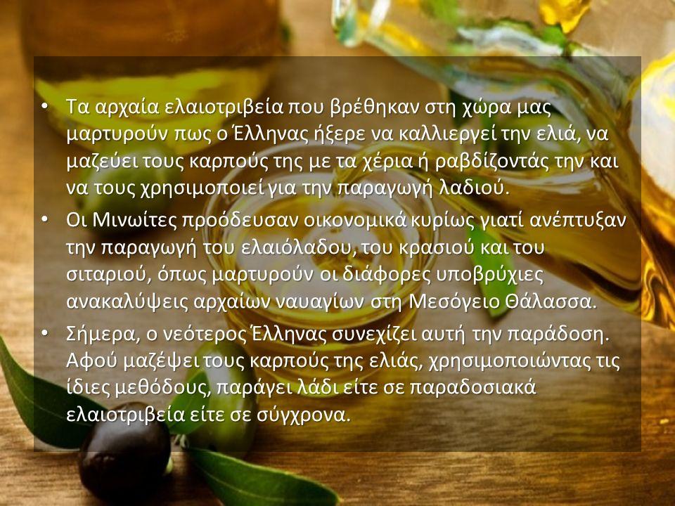 Τα αρχαία ελαιοτριβεία που βρέθηκαν στη χώρα μας μαρτυρούν πως ο Έλληνας ήξερε να καλλιεργεί την ελιά, να μαζεύει τους καρπούς της με τα χέρια ή ραβδίζοντάς την και να τους χρησιμοποιεί για την παραγωγή λαδιού.