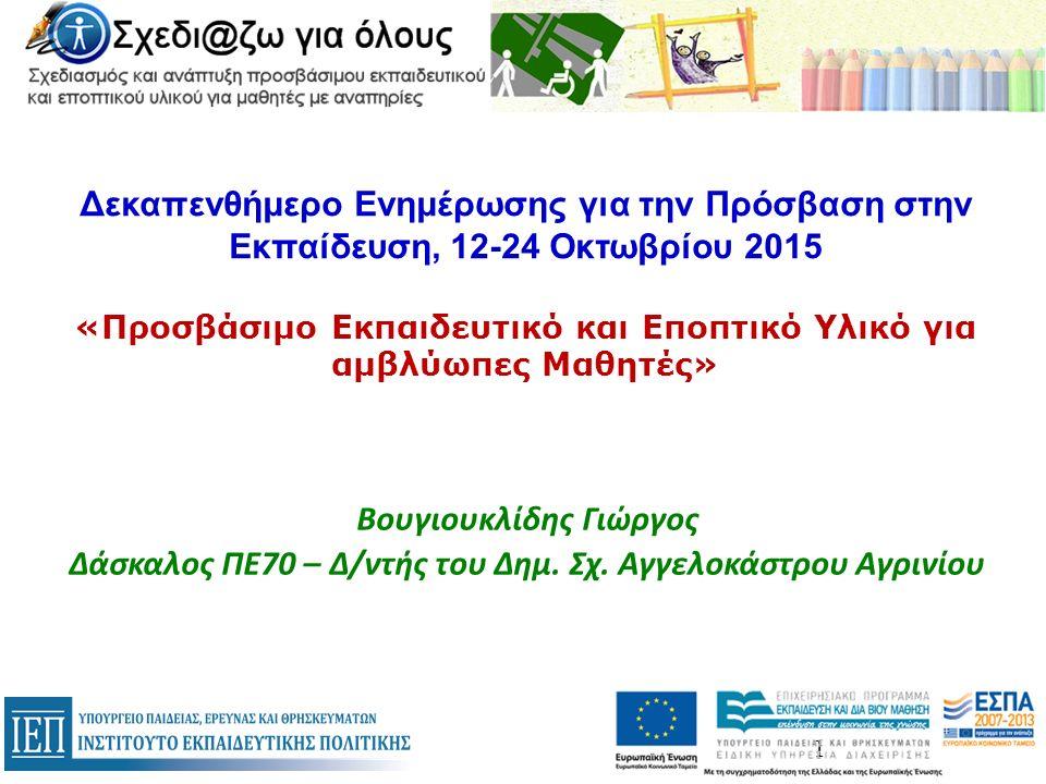 Δεκαπενθήμερο Ενημέρωσης για την Πρόσβαση στην Εκπαίδευση, 12-24 Οκτωβρίου 2015 «Προσβάσιμο Εκπαιδευτικό και Εποπτικό Υλικό για αμβλύωπες Μαθητές» Βουγιουκλίδης Γιώργος Δάσκαλος ΠΕ70 – Δ/ντής του Δημ.