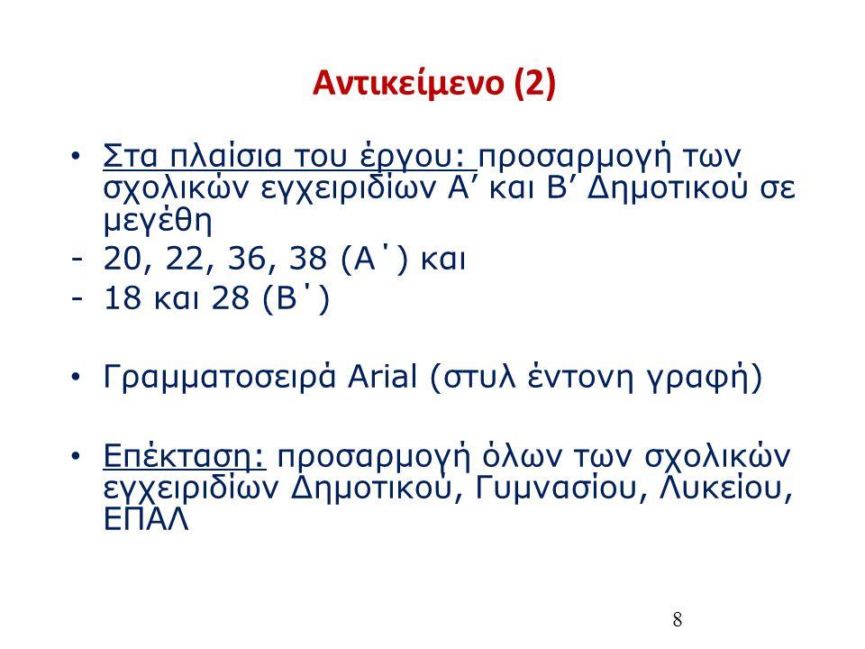 8 Αντικείμενο (2) Στα πλαίσια του έργου: προσαρμογή των σχολικών εγχειριδίων Α' και Β' Δημοτικού σε μεγέθη -20, 22, 36, 38 (Α΄) και -18 και 28 (Β΄) Γραμματοσειρά Arial (στυλ έντονη γραφή) Επέκταση: προσαρμογή όλων των σχολικών εγχειριδίων Δημοτικού, Γυμνασίου, Λυκείου, ΕΠΑΛ