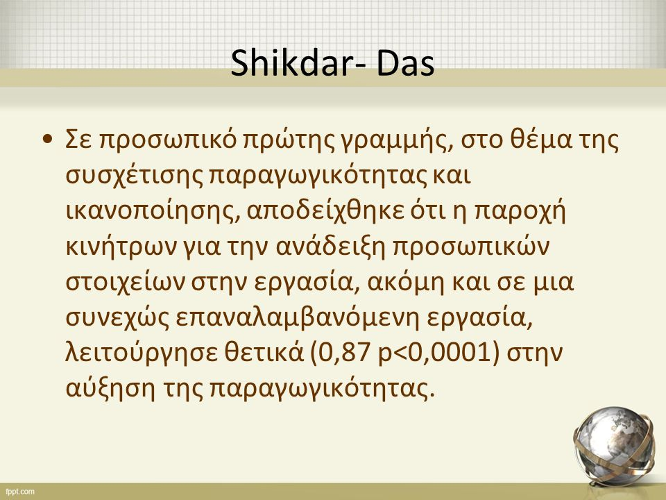 Shikdar- Das Σε προσωπικό πρώτης γραμμής, στο θέμα της συσχέτισης παραγωγικότητας και ικανοποίησης, αποδείχθηκε ότι η παροχή κινήτρων για την ανάδειξη προσωπικών στοιχείων στην εργασία, ακόμη και σε μια συνεχώς επαναλαμβανόμενη εργασία, λειτούργησε θετικά (0,87 p<0,0001) στην αύξηση της παραγωγικότητας.