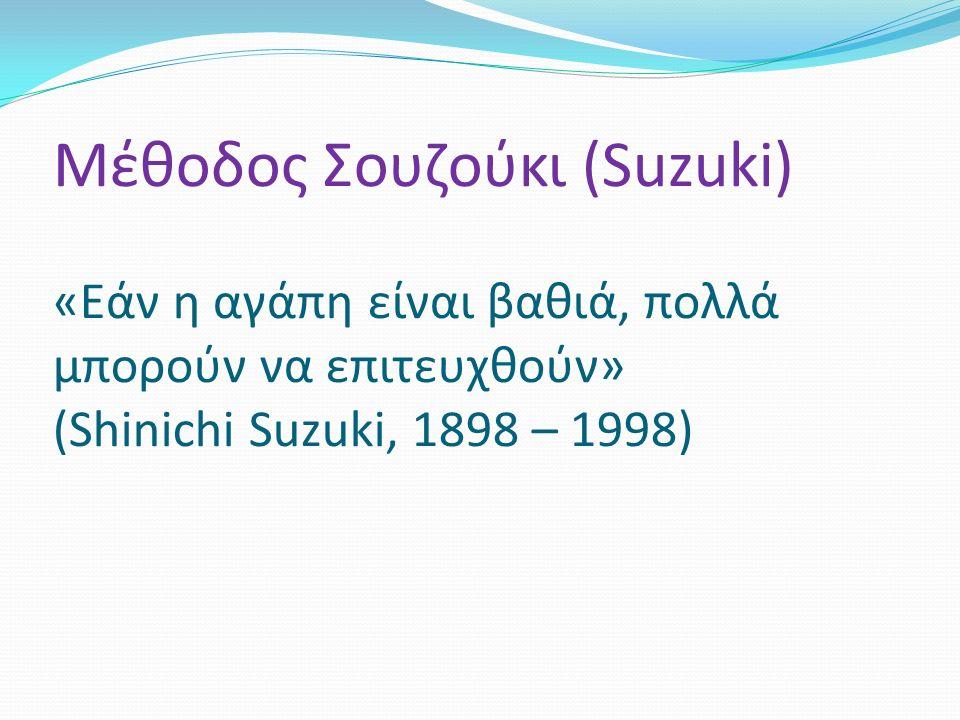 Μέθοδος Σουζούκι (Suzuki) «Εάν η αγάπη είναι βαθιά, πολλά μπορούν να επιτευχθούν» (Shinichi Suzuki, 1898 – 1998)