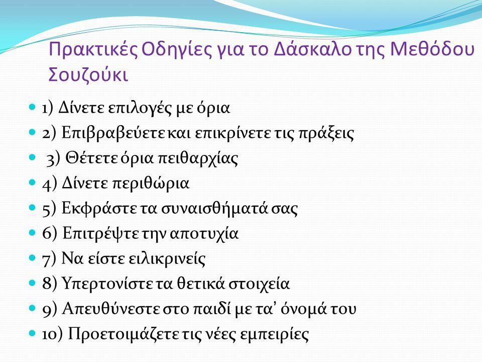 Πρακτικές Οδηγίες για το Δάσκαλο της Μεθόδου Σουζούκι 1) Δίνετε επιλογές με όρια 2) Επιβραβεύετε και επικρίνετε τις πράξεις 3) Θέτετε όρια πειθαρχίας 4) Δίνετε περιθώρια 5) Εκφράστε τα συναισθήματά σας 6) Επιτρέψτε την αποτυχία 7) Να είστε ειλικρινείς 8) Υπερτονίστε τα θετικά στοιχεία 9) Απευθύνεστε στο παιδί με τα' όνομά του 10) Προετοιμάζετε τις νέες εμπειρίες
