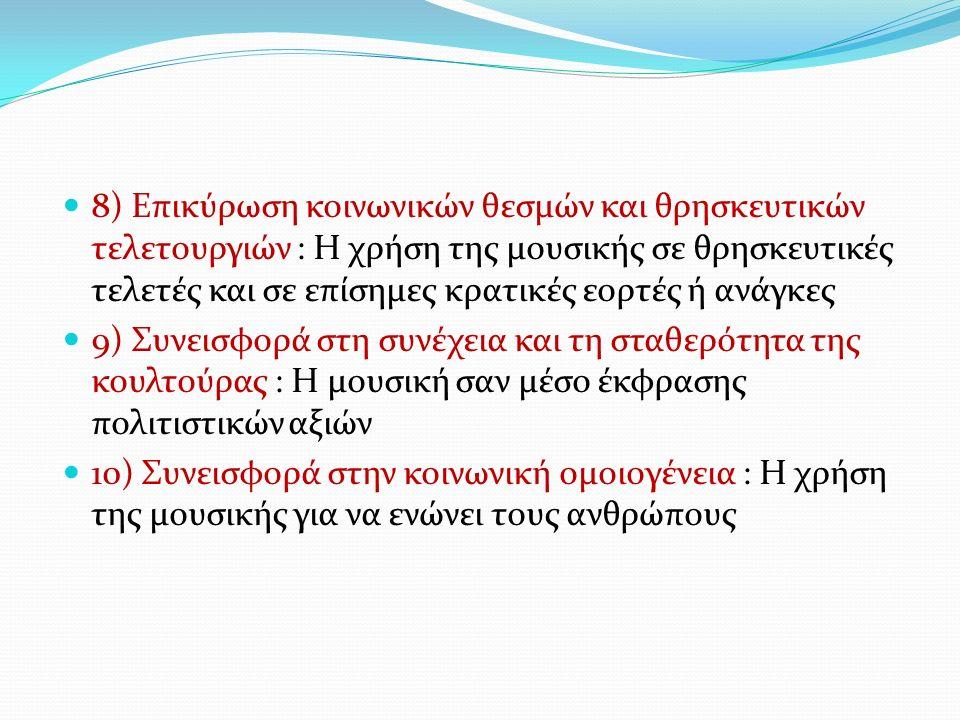 8) Επικύρωση κοινωνικών θεσμών και θρησκευτικών τελετουργιών : Η χρήση της μουσικής σε θρησκευτικές τελετές και σε επίσημες κρατικές εορτές ή ανάγκες 9) Συνεισφορά στη συνέχεια και τη σταθερότητα της κουλτούρας : Η μουσική σαν μέσο έκφρασης πολιτιστικών αξιών 10) Συνεισφορά στην κοινωνική ομοιογένεια : Η χρήση της μουσικής για να ενώνει τους ανθρώπους