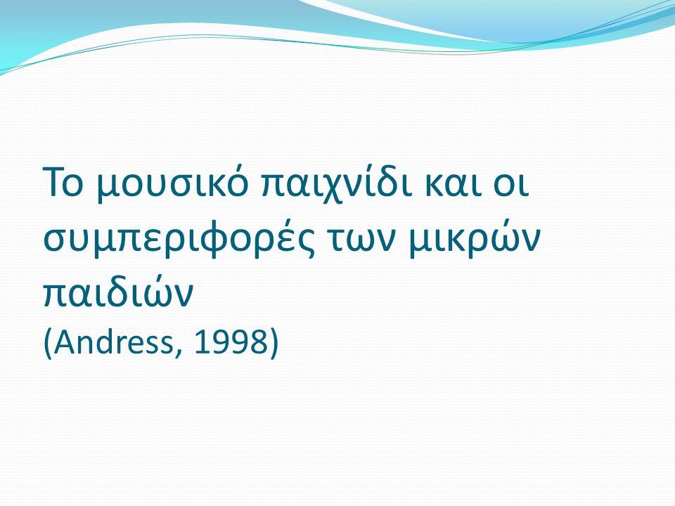 Το μουσικό παιχνίδι και οι συμπεριφορές των μικρών παιδιών (Andress, 1998)