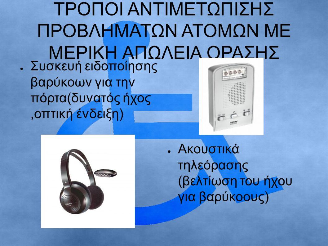 ΤΡΟΠΟΙ ΑΝΤΙΜΕΤΩΠΙΣΗΣ ΠΡΟΒΛΗΜΑΤΩΝ ΑΤΟΜΩΝ ΜΕ ΜΕΡΙΚΗ ΑΠΩΛΕΙΑ ΟΡΑΣΗΣ ● Συσκευή ειδοποίησης βαρύκοων για την πόρτα(δυνατός ήχος,οπτική ένδειξη) ● Ακουστικά τηλεόρασης (βελτίωση του ήχου για βαρύκοους)