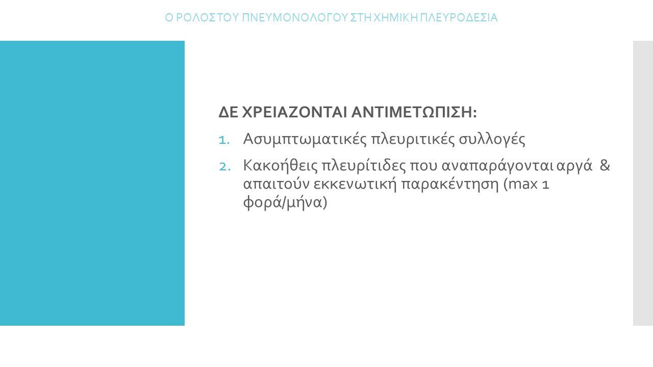 ΔΕ ΧΡΕΙΑΖΟΝΤΑΙ ΑΝΤΙΜΕΤΩΠΙΣΗ: 1.Ασυμπτωματικές πλευριτικές συλλογές 2.Κακοήθεις πλευρίτιδες που αναπαράγονται αργά & απαιτούν εκκενωτική παρακέντηση (m