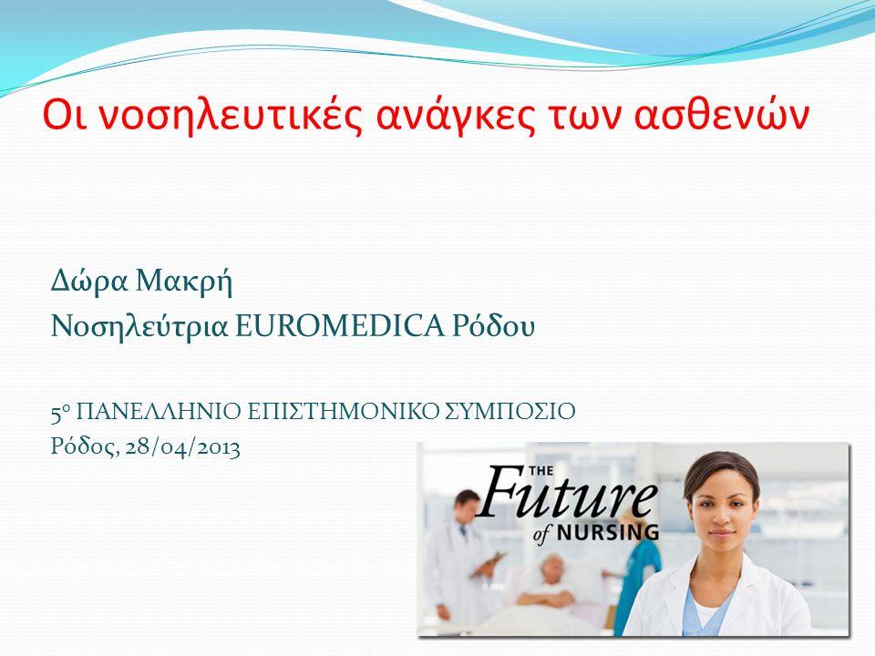 Οι νοσηλευτικές ανάγκες των ασθενών Δώρα Μακρή Νοσηλεύτρια EUROMEDICA Ρόδου 5 ο ΠΑΝΕΛΛΗΝΙΟ ΕΠΙΣΤΗΜΟΝΙΚΟ ΣΥΜΠΟΣΙΟ Ρόδος, 28/04/2013