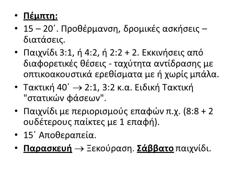 Πέμπτη: 15 – 20΄. Προθέρμανση, δρομικές ασκήσεις – διατάσεις. Παιχνίδι 3:1, ή 4:2, ή 2:2 + 2. Εκκινήσεις από διαφορετικές θέσεις - ταχύτητα αντίδρασης