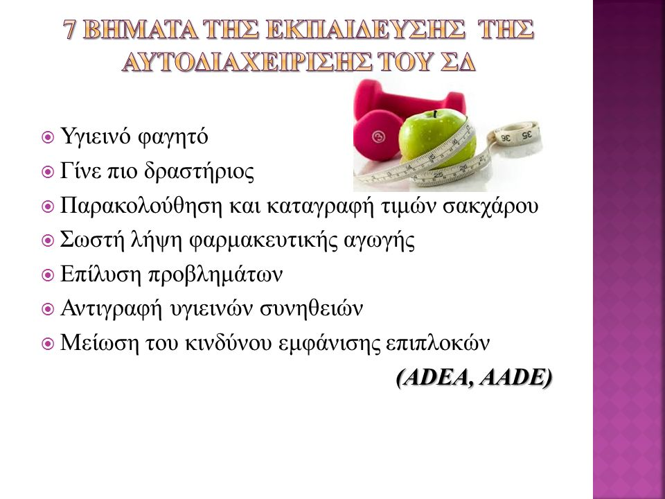  Υγιεινό φαγητό  Γίνε πιο δραστήριος  Παρακολούθηση και καταγραφή τιμών σακχάρου  Σωστή λήψη φαρμακευτικής αγωγής  Επίλυση προβλημάτων  Αντιγραφή υγιεινών συνηθειών  Μείωση του κινδύνου εμφάνισης επιπλοκών (ADEA, AADE)