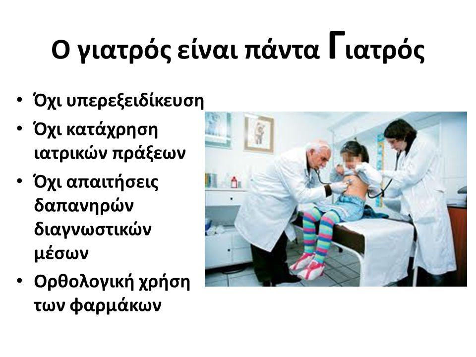Ο γιατρός είναι πάντα Γ ιατρός Όχι υπερεξειδίκευση Όχι κατάχρηση ιατρικών πράξεων Όχι απαιτήσεις δαπανηρών διαγνωστικών μέσων Ορθολογική χρήση των φαρμάκων