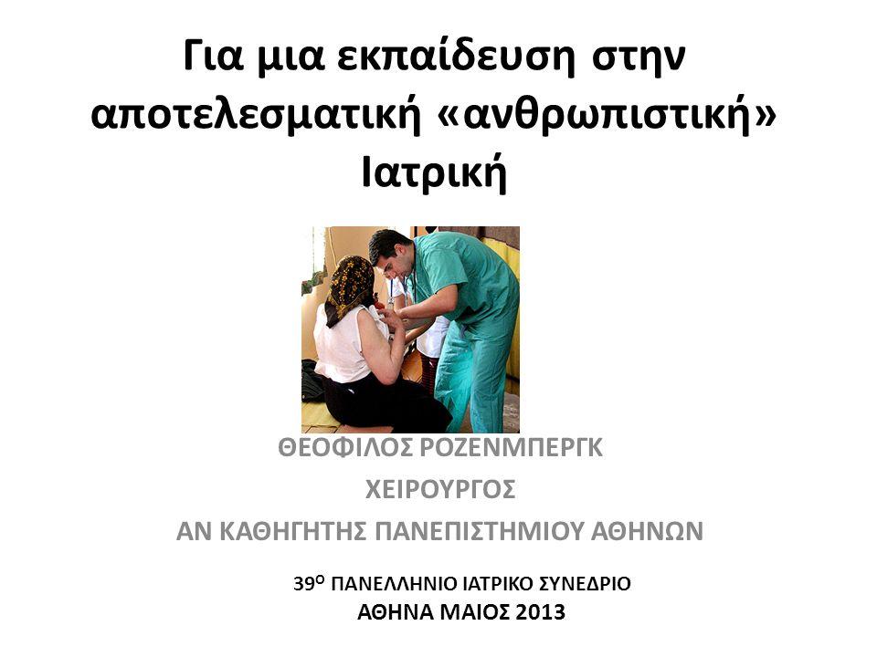 Για μια εκπαίδευση στην αποτελεσματική «ανθρωπιστική» Ιατρική ΘΕΟΦΙΛΟΣ ΡΟΖΕΝΜΠΕΡΓΚ ΧΕΙΡΟΥΡΓΟΣ ΑΝ ΚΑΘΗΓΗΤΗΣ ΠΑΝΕΠΙΣΤΗΜΙΟΥ ΑΘΗΝΩΝ 39 Ο ΠΑΝΕΛΛΗΝΙΟ ΙΑΤΡΙΚΟ ΣΥΝΕΔΡΙΟ ΑΘΗΝΑ ΜΑΙΟΣ 2013