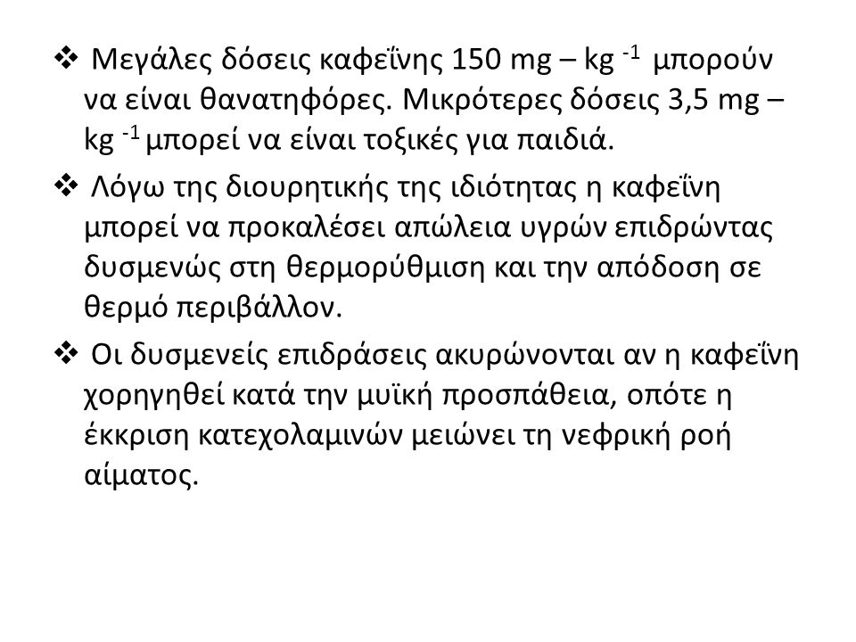  Μεγάλες δόσεις καφεΐνης 150 mg – kg -1 μπορούν να είναι θανατηφόρες. Μικρότερες δόσεις 3,5 mg – kg -1 μπορεί να είναι τοξικές για παιδιά.  Λόγω της