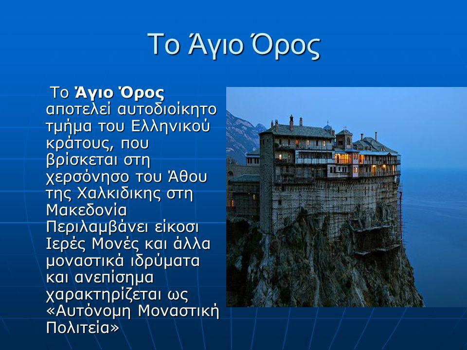 Το Άγιο Όρος Το Άγιο Όρος αποτελεί αυτοδιοίκητο τμήμα του Ελληνικού κράτους, που βρίσκεται στη χερσόνησο του Άθου της Χαλκιδικης στη Μακεδονία Περιλαμβάνει είκοσι Ιερές Μονές και άλλα μοναστικά ιδρύματα και ανεπίσημα χαρακτηρίζεται ως «Αυτόνομη Μοναστική Πολιτεία» Το Άγιο Όρος αποτελεί αυτοδιοίκητο τμήμα του Ελληνικού κράτους, που βρίσκεται στη χερσόνησο του Άθου της Χαλκιδικης στη Μακεδονία Περιλαμβάνει είκοσι Ιερές Μονές και άλλα μοναστικά ιδρύματα και ανεπίσημα χαρακτηρίζεται ως «Αυτόνομη Μοναστική Πολιτεία»