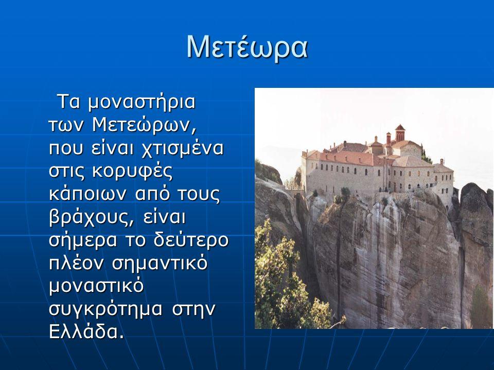 Μετέωρα Τα μοναστήρια των Μετεώρων, που είναι χτισμένα στις κορυφές κάποιων από τους βράχους, είναι σήμερα το δεύτερο πλέον σημαντικό μοναστικό συγκρότημα στην Ελλάδα.