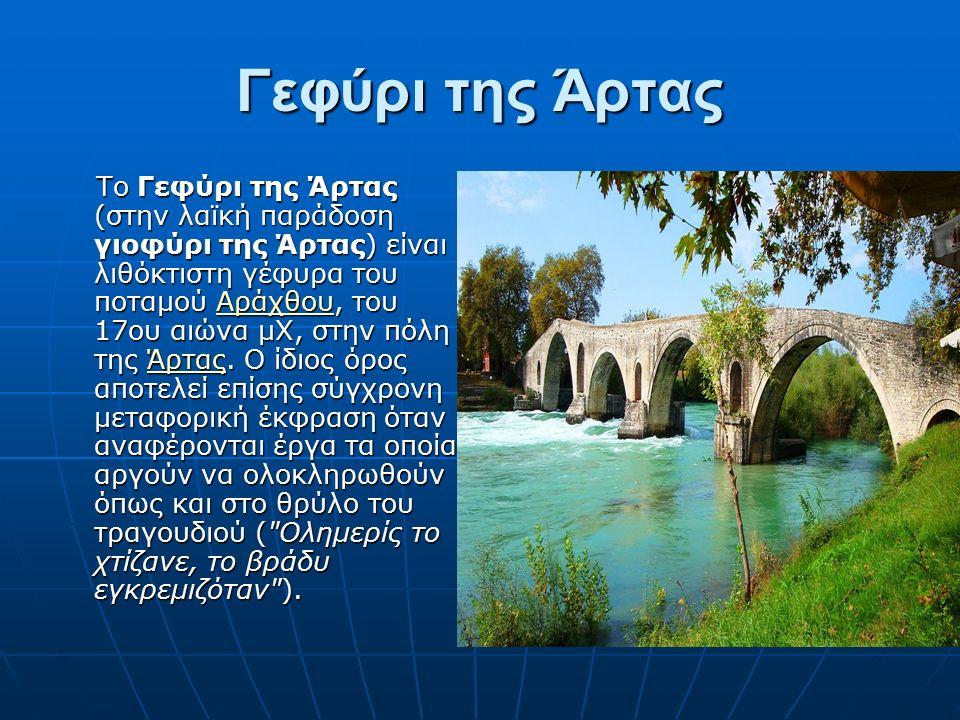 Γεφύρι της Άρτας To Γεφύρι της Άρτας (στην λαϊκή παράδοση γιοφύρι της Άρτας) είναι λιθόκτιστη γέφυρα του ποταμού Αράχθου, του 17ου αιώνα μΧ, στην πόλη της Άρτας.