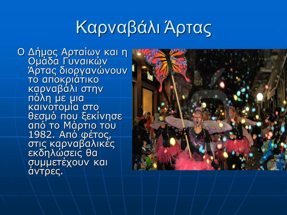 Καρναβάλι Άρτας Ο Δήμος Αρταίων και η Ομάδα Γυναικών Άρτας διοργανώνουν το αποκριάτικο καρναβάλι στην πόλη με μια καινοτομία στο θεσμό που ξεκίνησε από το Μάρτιο του 1982.