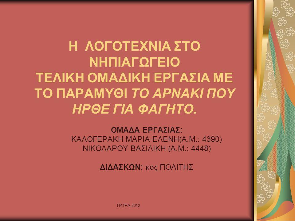 ΠΑΤΡΑ,2012 Η ΛΟΓΟΤΕΧΝΙΑ ΣΤΟ ΝΗΠΙΑΓΩΓΕΙΟ ΤΕΛΙΚΗ ΟΜΑΔΙΚΗ ΕΡΓΑΣΙΑ ΜΕ ΤΟ ΠΑΡΑΜΥΘΙ ΤΟ ΑΡΝΑΚΙ ΠΟΥ ΗΡΘΕ ΓΙΑ ΦΑΓΗΤΟ. ΟΜΑΔΑ ΕΡΓΑΣΙΑΣ: ΚΑΛΟΓΕΡΑΚΗ ΜΑΡΙΑ-ΕΛΕΝΗ(Α.