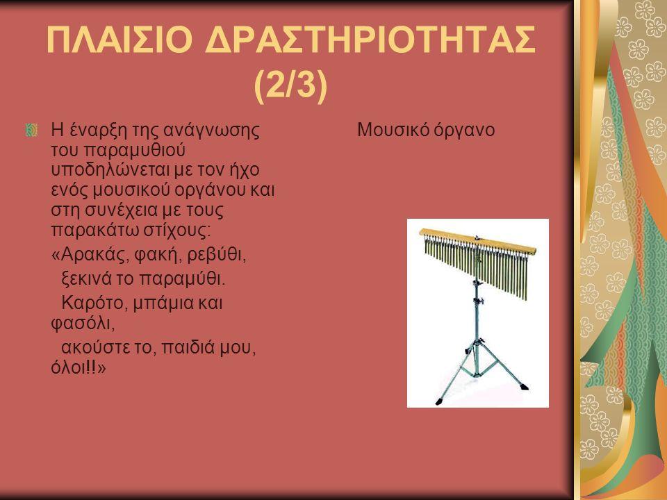 ΠΛΑΙΣΙΟ ΔΡΑΣΤΗΡΙΟΤΗΤΑΣ (2/3) Η έναρξη της ανάγνωσης του παραμυθιού υποδηλώνεται με τον ήχο ενός μουσικού οργάνου και στη συνέχεια με τους παρακάτω στίχους: «Αρακάς, φακή, ρεβύθι, ξεκινά το παραμύθι.