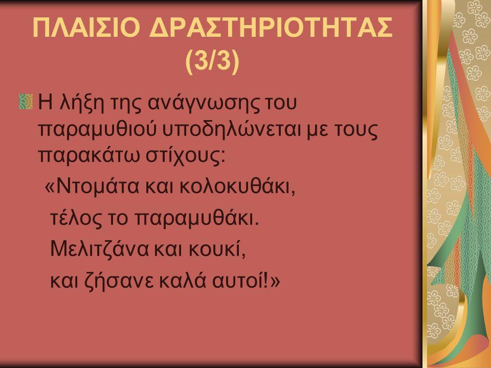 ΠΛΑΙΣΙΟ ΔΡΑΣΤΗΡΙΟΤΗΤΑΣ (3/3) Η λήξη της ανάγνωσης του παραμυθιού υποδηλώνεται με τους παρακάτω στίχους: «Ντομάτα και κολοκυθάκι, τέλος το παραμυθάκι.
