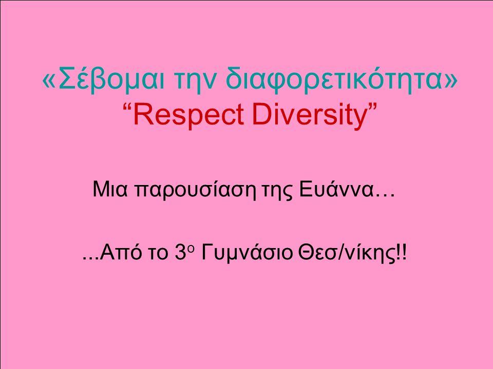 «Σέβομαι την διαφορετικότητα» Respect Diversity Μια παρουσίαση της Ευάννα…...Από το 3 ο Γυμνάσιο Θεσ/νίκης!!