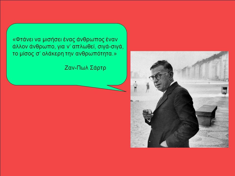 «Φτάνει να μισήσει ένας άνθρωπος έναν άλλον άνθρωπο, για ν' απλωθεί, σιγά-σιγά, το μίσος σ' ολάκερη την ανθρωπότητα.» Ζαν-Πωλ Σάρτρ