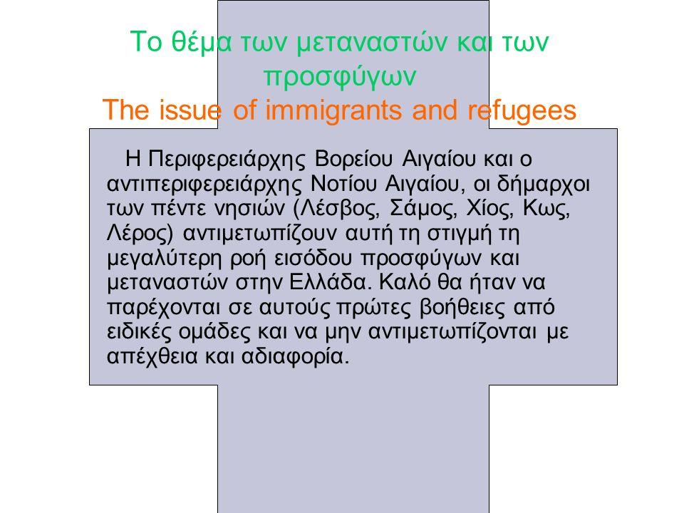 Το θέμα των μεταναστών και των προσφύγων The issue of immigrants and refugees Η Περιφερειάρχης Βορείου Αιγαίου και ο αντιπεριφερειάρχης Νοτίου Αιγαίου, οι δήμαρχοι των πέντε νησιών (Λέσβος, Σάμος, Χίος, Κως, Λέρος) αντιμετωπίζουν αυτή τη στιγμή τη μεγαλύτερη ροή εισόδου προσφύγων και μεταναστών στην Ελλάδα.