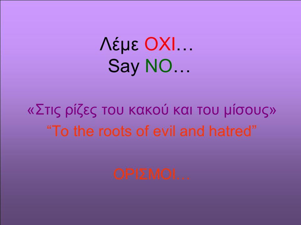 Λέμε OΧΙ… Say NO… «Στις ρίζες του κακού και του μίσους» To the roots of evil and hatred ΟΡΙΣΜΟΙ…