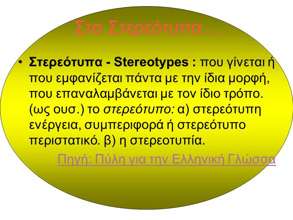 Στα Στερεότυπα… Στερεότυπα - Stereotypes : που γίνεται ή που εμφανίζεται πάντα με την ίδια μορφή, που επαναλαμβάνεται με τον ίδιο τρόπο.