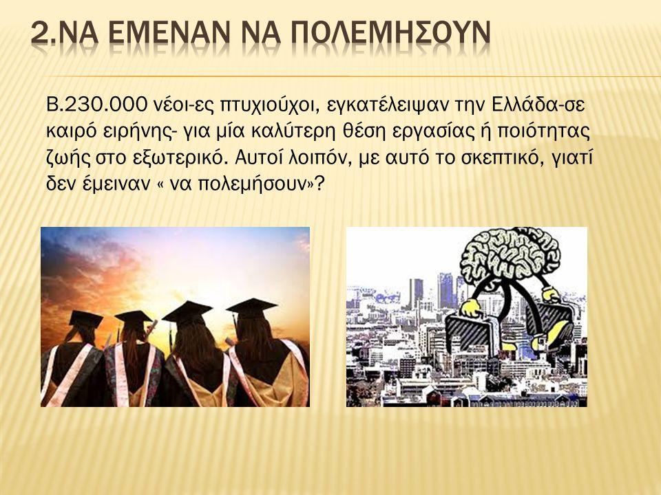 Β.230.000 νέοι-ες πτυχιούχοι, εγκατέλειψαν την Ελλάδα-σε καιρό ειρήνης- για μία καλύτερη θέση εργασίας ή ποιότητας ζωής στο εξωτερικό. Αυτοί λοιπόν, μ