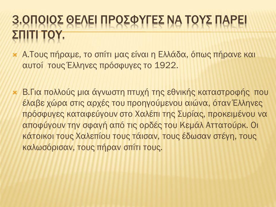 Α.Τους πήραμε, το σπίτι μας είναι η Ελλάδα, όπως πήρανε και αυτοί τους Έλληνες πρόσφυγες το 1922.  Β.Για πολλούς μια άγνωστη πτυχή της εθνικής κατα