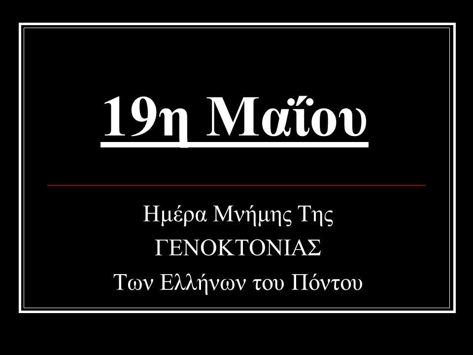 19η Μαΐου Ημέρα Μνήμης Της ΓΕΝΟΚΤΟΝΙΑΣ Των Ελλήνων του Πόντου
