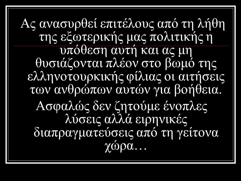 Ας ανασυρθεί επιτέλους από τη λήθη της εξωτερικής μας πολιτικής η υπόθεση αυτή και ας μη θυσιάζονται πλέον στο βωμό της ελληνοτουρκικής φίλιας οι αιτήσεις των ανθρώπων αυτών για βοήθεια.