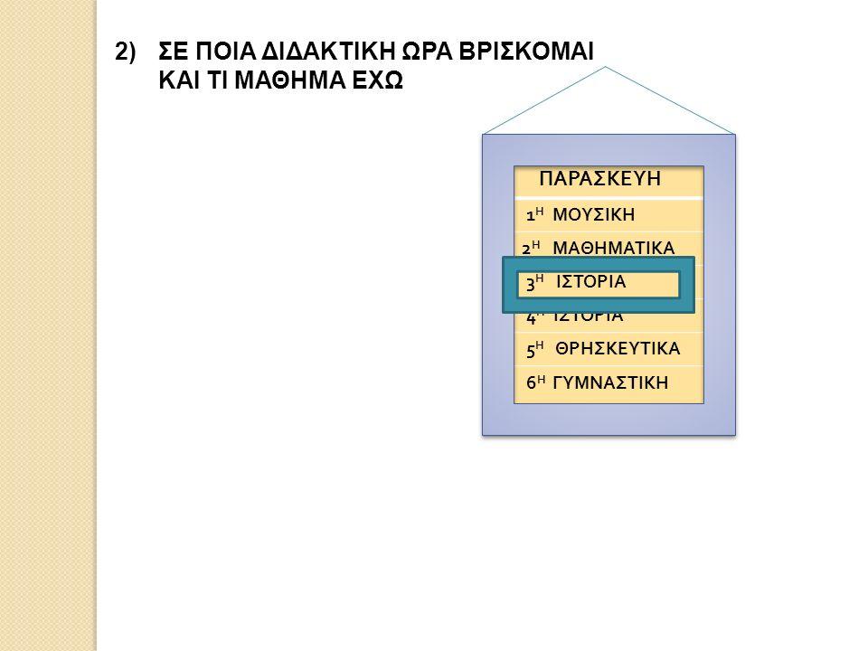 2)ΣΕ ΠΟΙΑ ΔΙΔΑΚΤΙΚΗ ΩΡΑ ΒΡΙΣΚΟΜΑΙ ΚΑΙ ΤΙ ΜΑΘΗΜΑ ΕΧΩ ΠΑΡΑΣΚΕΥΗ 1 Η ΜΟΥΣΙΚΗ 2 Η ΜΑΘΗΜΑΤΙΚΑ 3 Η ΙΣΤΟΡΙΑ 4 Η ΙΣΤΟΡΙΑ 5 Η ΘΡΗΣΚΕΥΤΙΚΑ 6 Η ΓΥΜΝΑΣΤΙΚΗ