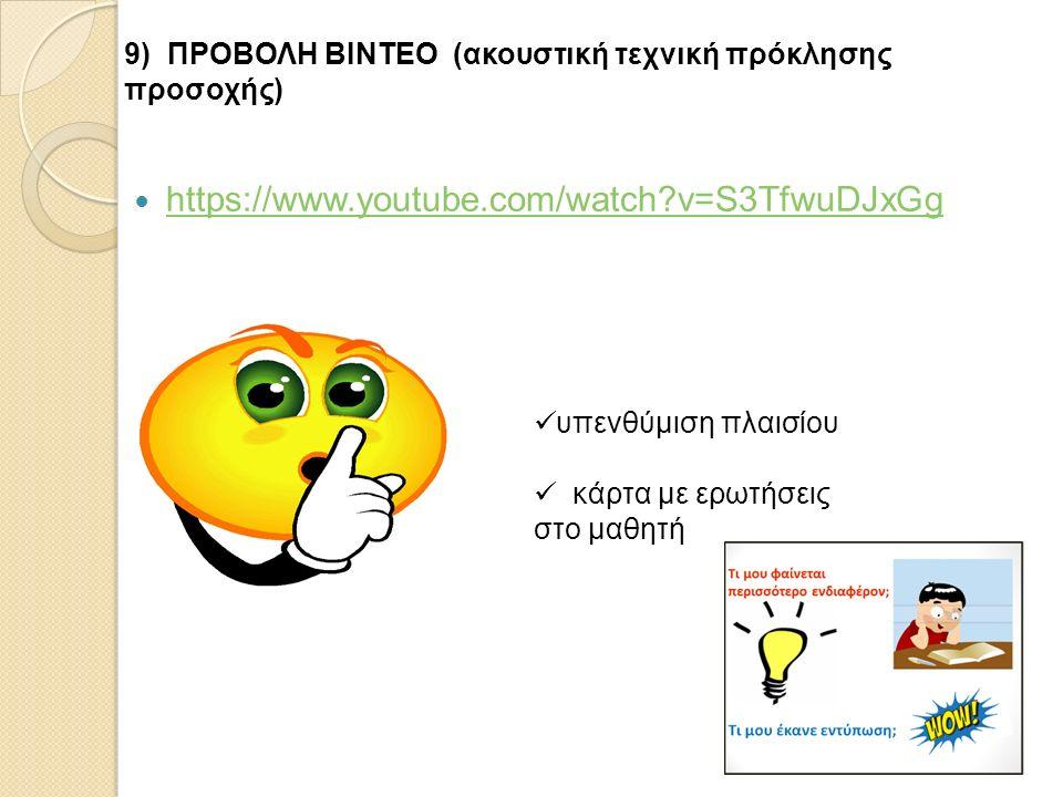https://www.youtube.com/watch?v=S3TfwuDJxGg 9) ΠΡΟΒΟΛΗ ΒΙΝΤΕΟ (ακουστική τεχνική πρόκλησης προσοχής) υπενθύμιση πλαισίου κάρτα με ερωτήσεις στο μαθητή