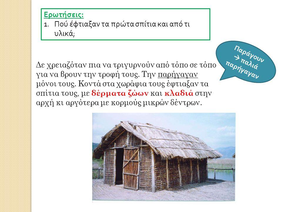 Ερωτήσεις : 1.Πού έφτιαξαν τα πρώτα σπίτια και από τι υλικά ; Δε χρειαζόταν πια να τριγυρνούν από τόπο σε τόπο για να βρουν την τροφή τους. Την παρήγα