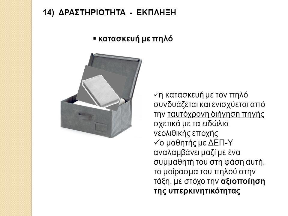 14) ΔΡΑΣΤΗΡΙΟΤΗΤΑ - ΕΚΠΛΗΞΗ  κατασκευή με πηλό η κατασκευή με τον πηλό συνδυάζεται και ενισχύεται από την ταυτόχρονη διήγηση πηγής σχετικά με τα ειδώ