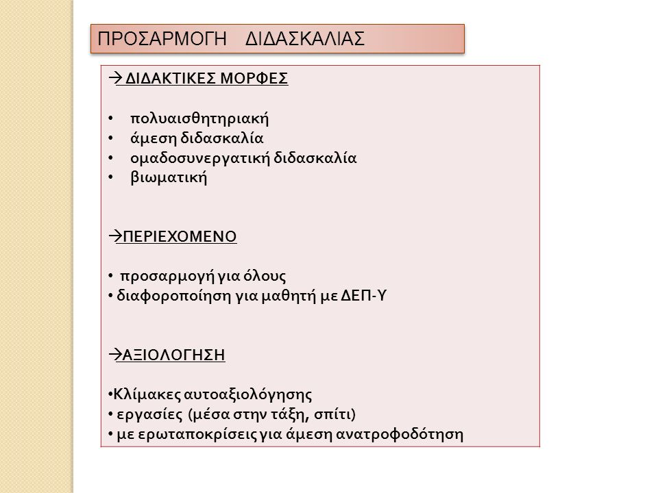 ΠΡΟΣΑΡΜΟΓΗ ΔΙΔΑΣΚΑΛΙΑΣ  ΔΙΔΑΚΤΙΚΕΣ ΜΟΡΦΕΣ πολυαισθητηριακή άμεση διδασκαλία ομαδοσυνεργατική διδασκαλία βιωματική  ΠΕΡΙΕΧΟΜΕΝΟ προσαρμογή για όλους διαφοροποίηση για μαθητή με ΔΕΠ - Υ  ΑΞΙΟΛΟΓΗΣΗ Κλίμακες αυτοαξιολόγησης εργασίες ( μέσα στην τάξη, σπίτι ) με ερωταποκρίσεις για άμεση ανατροφοδότηση