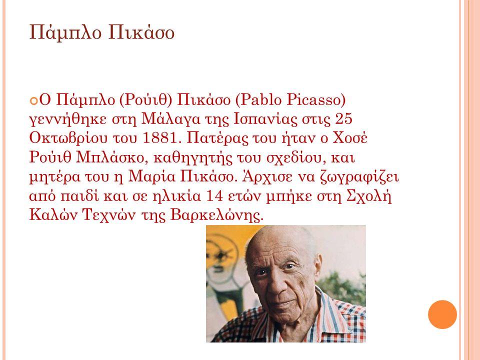 Πάμπλο Πικάσο Ο Πάμπλο (Ρούιθ) Πικάσο (Pablo Picasso) γεννήθηκε στη Μάλαγα της Ισπανίας στις 25 Οκτωβρίου του 1881. Πατέρας του ήταν ο Χοσέ Ρούιθ Μπλά