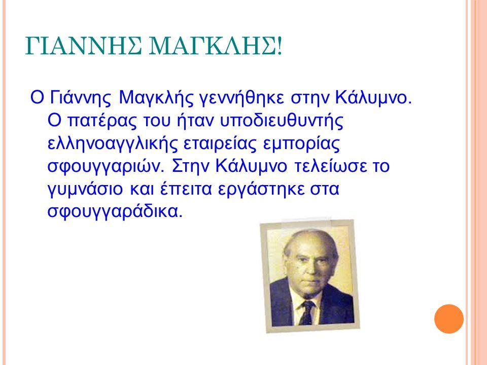 ΓΙΑΝΝΗΣ ΜΑΓΚΛΗΣ! Ο Γιάννης Μαγκλής γεννήθηκε στην Κάλυμνο. Ο πατέρας του ήταν υποδιευθυντής ελληνοαγγλικής εταιρείας εμπορίας σφουγγαριών. Στην Κάλυμν